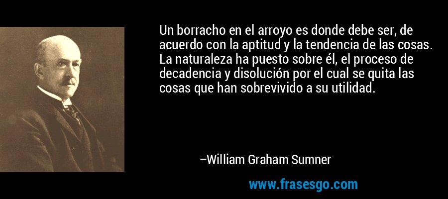 Un borracho en el arroyo es donde debe ser, de acuerdo con la aptitud y la tendencia de las cosas. La naturaleza ha puesto sobre él, el proceso de decadencia y disolución por el cual se quita las cosas que han sobrevivido a su utilidad. – William Graham Sumner