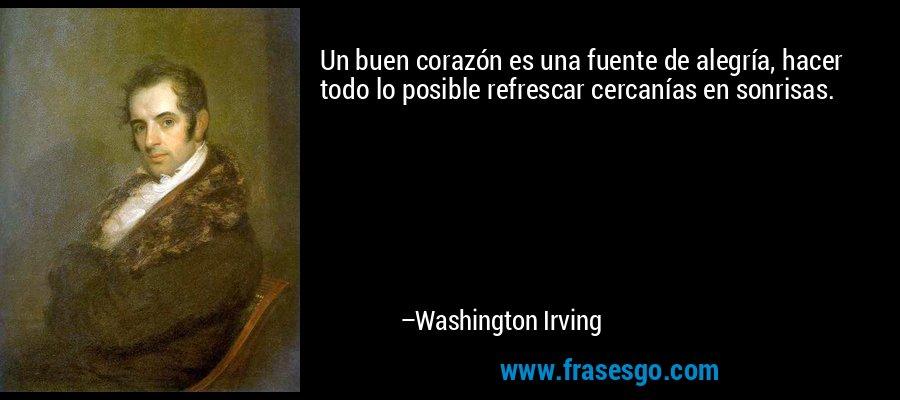 Un buen corazón es una fuente de alegría, hacer todo lo posible refrescar cercanías en sonrisas. – Washington Irving