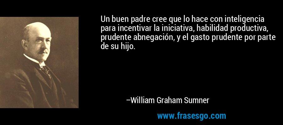 Un buen padre cree que lo hace con inteligencia para incentivar la iniciativa, habilidad productiva, prudente abnegación, y el gasto prudente por parte de su hijo. – William Graham Sumner