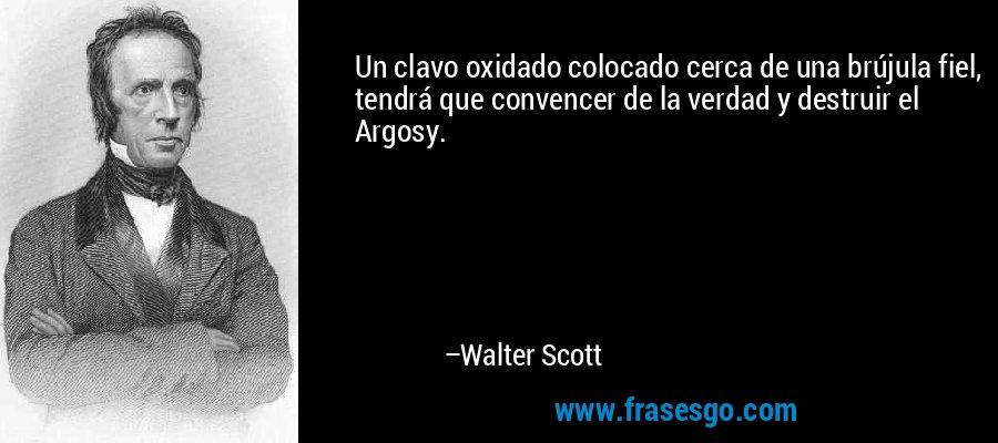Un clavo oxidado colocado cerca de una brújula fiel, tendrá que convencer de la verdad y destruir el Argosy. – Walter Scott