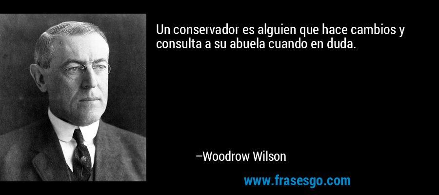 Un conservador es alguien que hace cambios y consulta a su abuela cuando en duda. – Woodrow Wilson