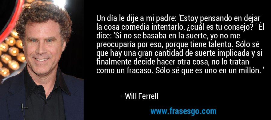Un día le dije a mi padre: 'Estoy pensando en dejar la cosa comedia intentarlo, ¿cuál es tu consejo? ' Él dice: 'Si no se basaba en la suerte, yo no me preocuparía por eso, porque tiene talento. Sólo sé que hay una gran cantidad de suerte implicada y si finalmente decide hacer otra cosa, no lo tratan como un fracaso. Sólo sé que es uno en un millón. ' – Will Ferrell