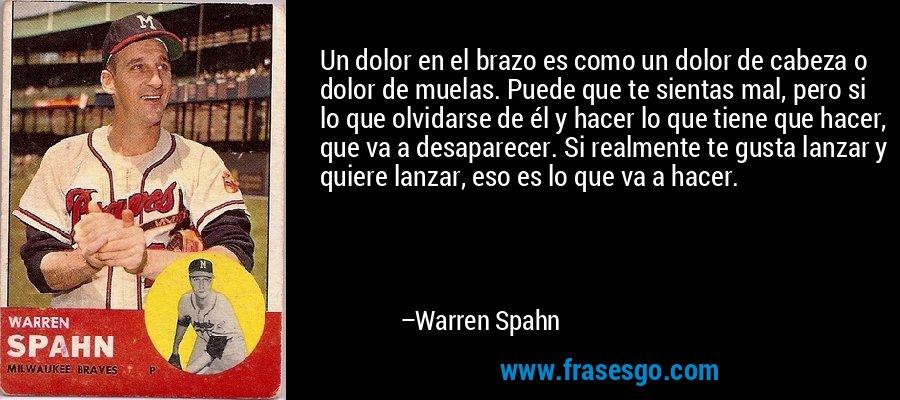 Un dolor en el brazo es como un dolor de cabeza o dolor de muelas. Puede que te sientas mal, pero si lo que olvidarse de él y hacer lo que tiene que hacer, que va a desaparecer. Si realmente te gusta lanzar y quiere lanzar, eso es lo que va a hacer. – Warren Spahn