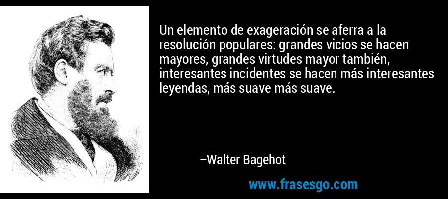 Un elemento de exageración se aferra a la resolución populares: grandes vicios se hacen mayores, grandes virtudes mayor también, interesantes incidentes se hacen más interesantes leyendas, más suave más suave. – Walter Bagehot