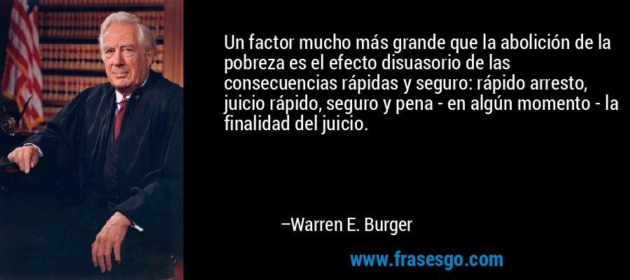 Un factor mucho más grande que la abolición de la pobreza es el efecto disuasorio de las consecuencias rápidas y seguro: rápido arresto, juicio rápido, seguro y pena - en algún momento - la finalidad del juicio. – Warren E. Burger