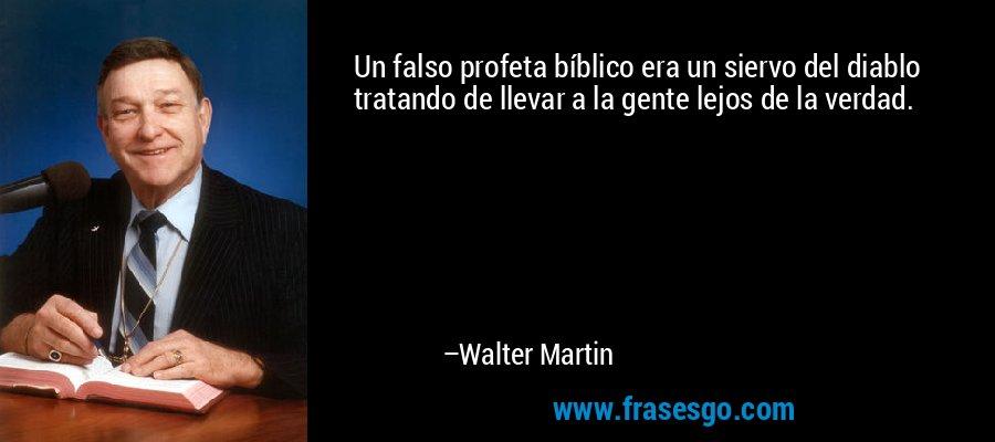 Un falso profeta bíblico era un siervo del diablo tratando de llevar a la gente lejos de la verdad. – Walter Martin