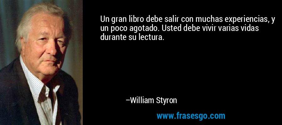 Un gran libro debe salir con muchas experiencias, y un poco agotado. Usted debe vivir varias vidas durante su lectura. – William Styron