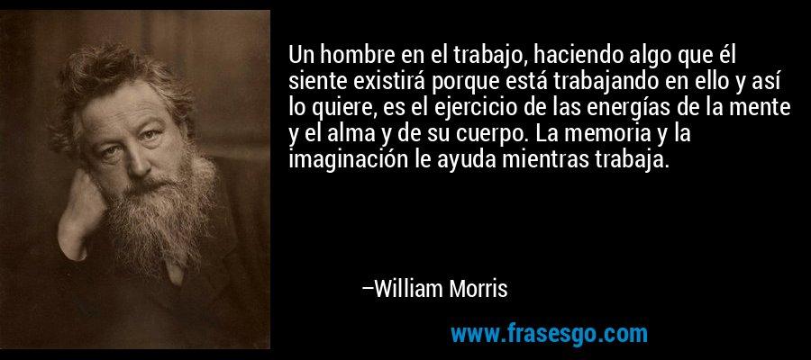 Un hombre en el trabajo, haciendo algo que él siente existirá porque está trabajando en ello y así lo quiere, es el ejercicio de las energías de la mente y el alma y de su cuerpo. La memoria y la imaginación le ayuda mientras trabaja. – William Morris