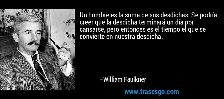 Un hombre es la suma de sus desdichas. Se podría creer que la desdicha terminará un día por cansarse, pero entonces es el tiempo el que se convierte en nuestra desdicha. – William Faulkner