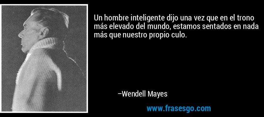 Un hombre inteligente dijo una vez que en el trono más elevado del mundo, estamos sentados en nada más que nuestro propio culo. – Wendell Mayes