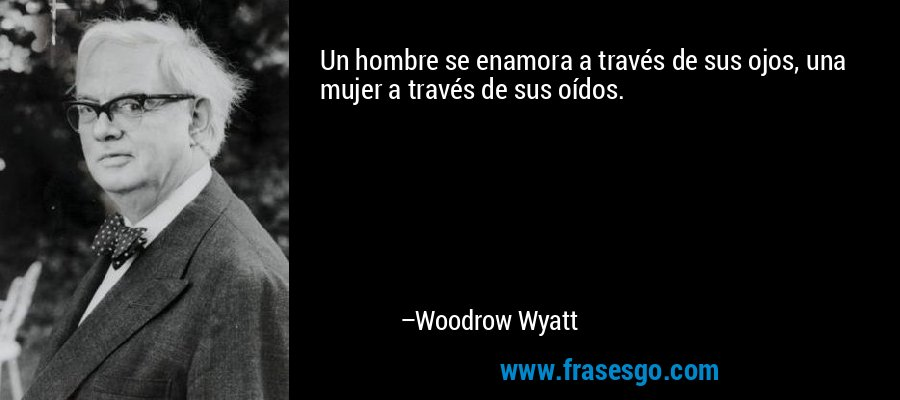 Un hombre se enamora a través de sus ojos, una mujer a través de sus oídos. – Woodrow Wyatt