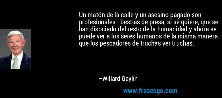 Un matón de la calle y un asesino pagado son profesionales - bestias de presa, si se quiere, que se han disociado del resto de la humanidad y ahora se puede ver a los seres humanos de la misma manera que los pescadores de truchas ver truchas. – Willard Gaylin