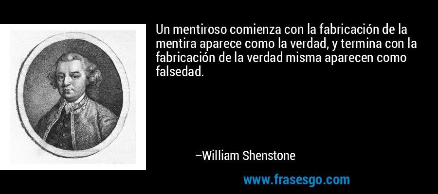Un mentiroso comienza con la fabricación de la mentira aparece como la verdad, y termina con la fabricación de la verdad misma aparecen como falsedad. – William Shenstone