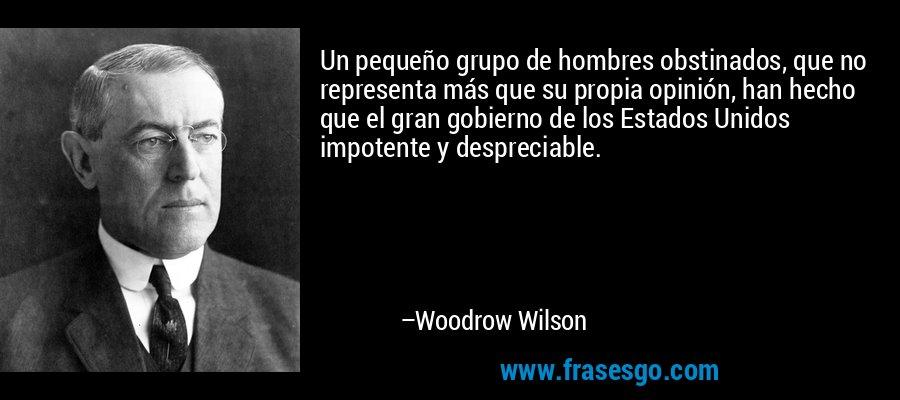 Un pequeño grupo de hombres obstinados, que no representa más que su propia opinión, han hecho que el gran gobierno de los Estados Unidos impotente y despreciable. – Woodrow Wilson