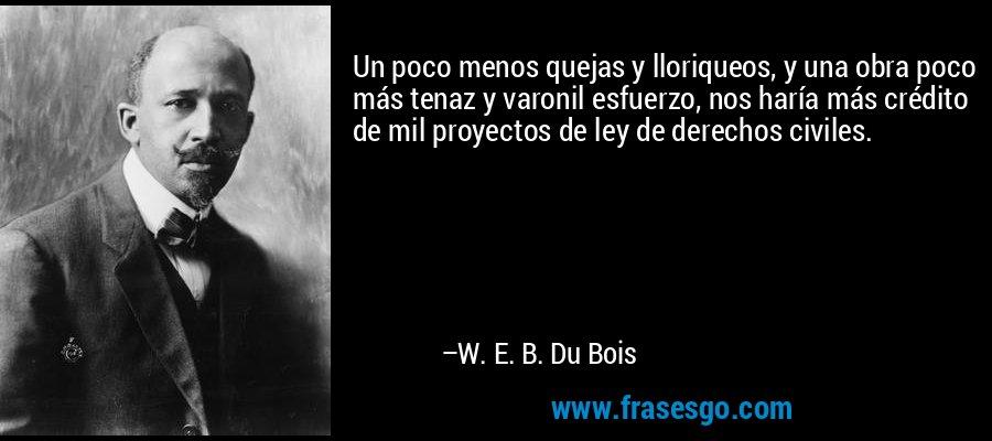 Un poco menos quejas y lloriqueos, y una obra poco más tenaz y varonil esfuerzo, nos haría más crédito de mil proyectos de ley de derechos civiles. – W. E. B. Du Bois