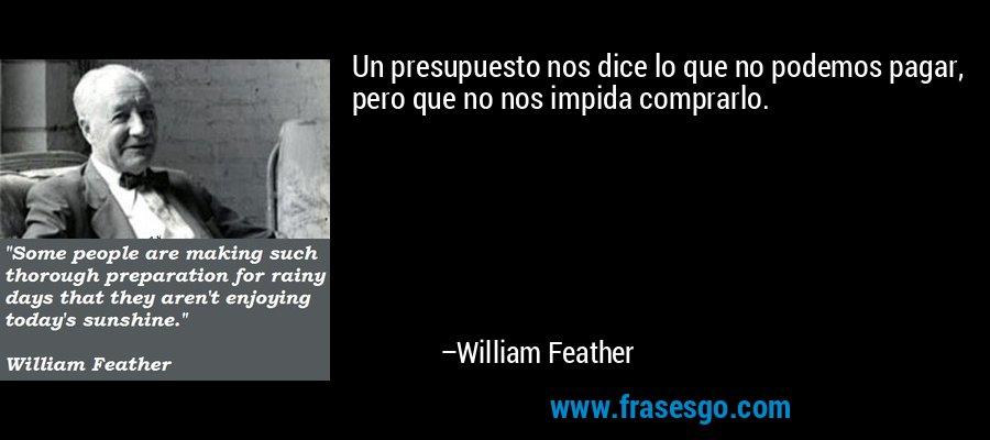 Un presupuesto nos dice lo que no podemos pagar, pero que no nos impida comprarlo. – William Feather