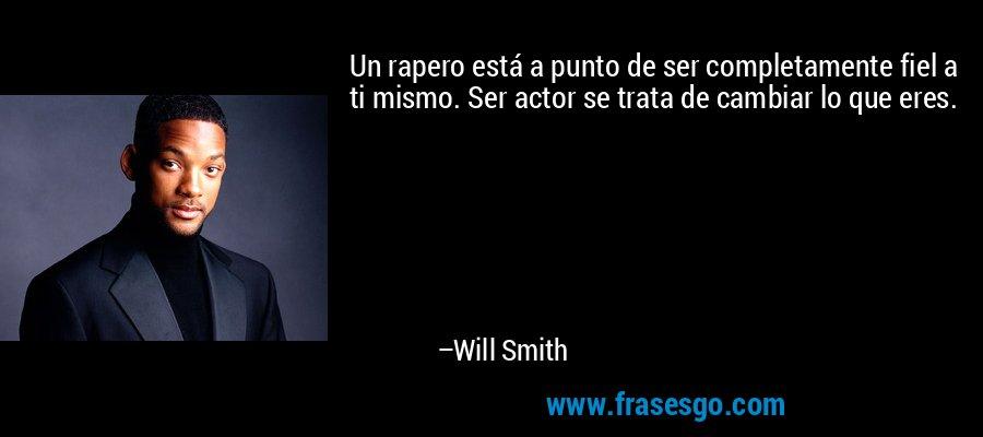 Un rapero está a punto de ser completamente fiel a ti mismo. Ser actor se trata de cambiar lo que eres. – Will Smith