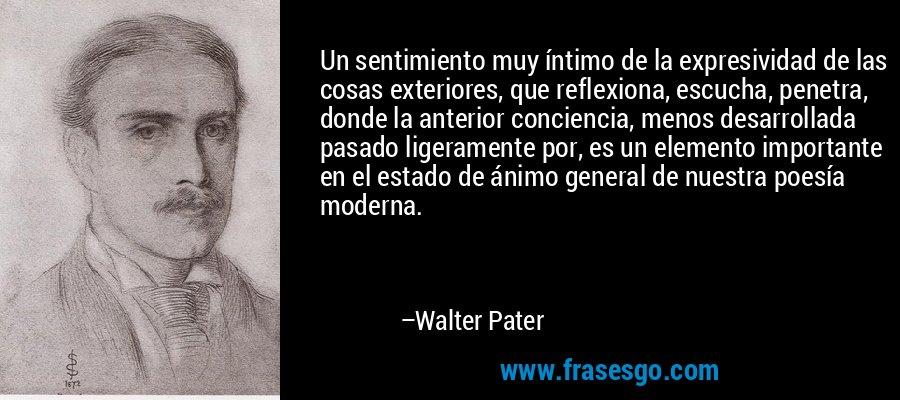 Un sentimiento muy íntimo de la expresividad de las cosas exteriores, que reflexiona, escucha, penetra, donde la anterior conciencia, menos desarrollada pasado ligeramente por, es un elemento importante en el estado de ánimo general de nuestra poesía moderna. – Walter Pater