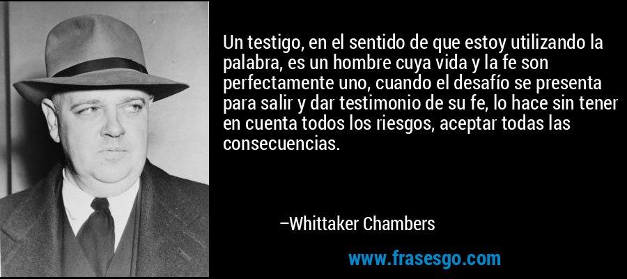 Un testigo, en el sentido de que estoy utilizando la palabra, es un hombre cuya vida y la fe son perfectamente uno, cuando el desafío se presenta para salir y dar testimonio de su fe, lo hace sin tener en cuenta todos los riesgos, aceptar todas las consecuencias. – Whittaker Chambers