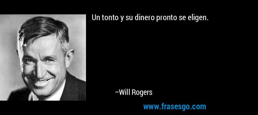 Un tonto y su dinero pronto se eligen. – Will Rogers