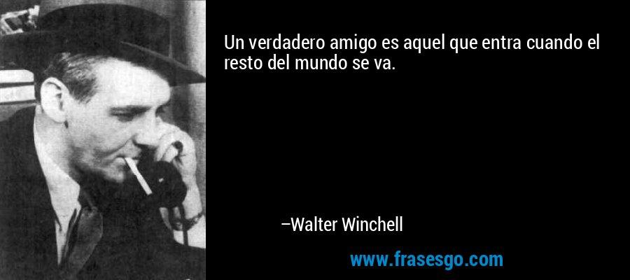 Un verdadero amigo es aquel que entra cuando el resto del mundo se va. – Walter Winchell