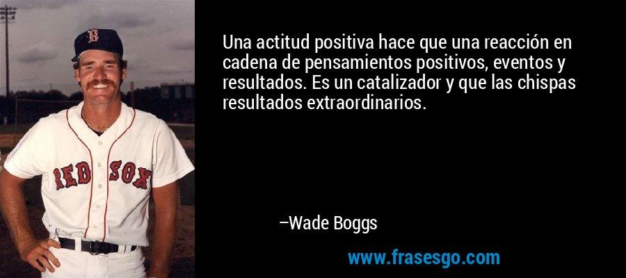 Una actitud positiva hace que una reacción en cadena de pensamientos positivos, eventos y resultados. Es un catalizador y que las chispas resultados extraordinarios. – Wade Boggs