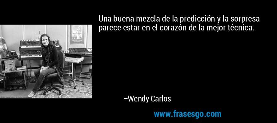 Una buena mezcla de la predicción y la sorpresa parece estar en el corazón de la mejor técnica. – Wendy Carlos
