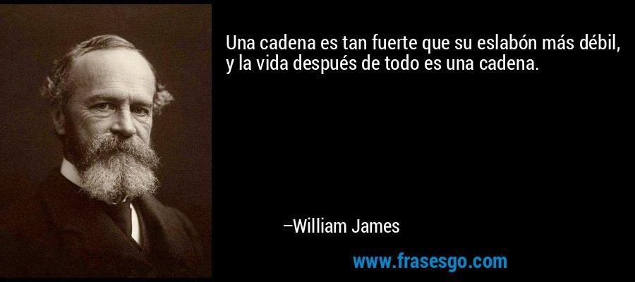 Una cadena es tan fuerte que su eslabón más débil, y la vida después de todo es una cadena. – William James