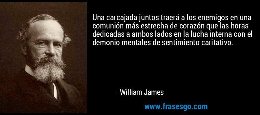 Una carcajada juntos traerá a los enemigos en una comunión más estrecha de corazón que las horas dedicadas a ambos lados en la lucha interna con el demonio mentales de sentimiento caritativo. – William James