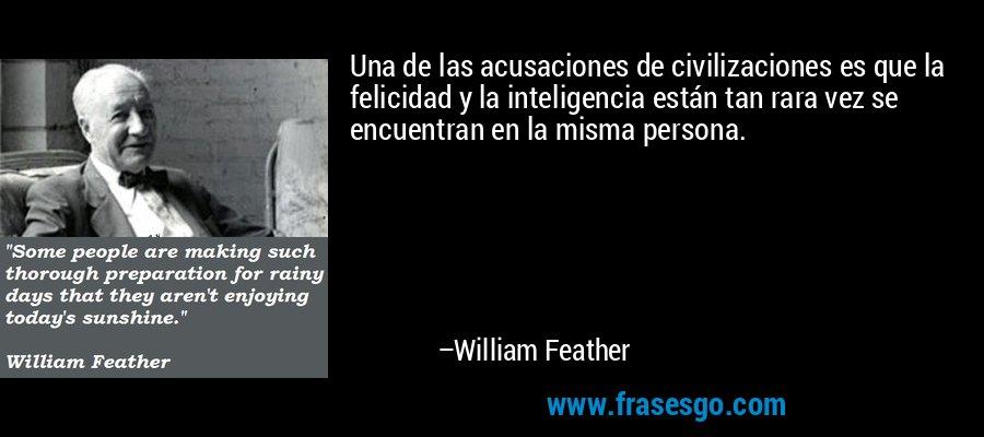 Una de las acusaciones de civilizaciones es que la felicidad y la inteligencia están tan rara vez se encuentran en la misma persona. – William Feather