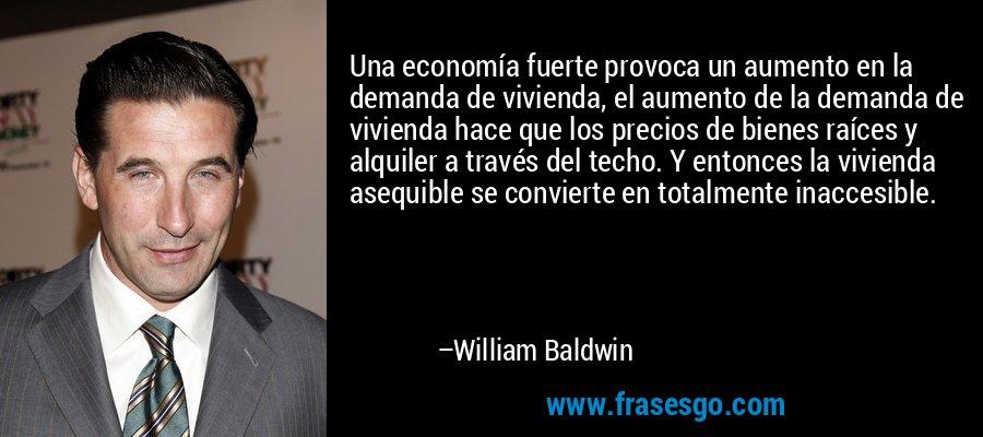 Una economía fuerte provoca un aumento en la demanda de vivienda, el aumento de la demanda de vivienda hace que los precios de bienes raíces y alquiler a través del techo. Y entonces la vivienda asequible se convierte en totalmente inaccesible. – William Baldwin