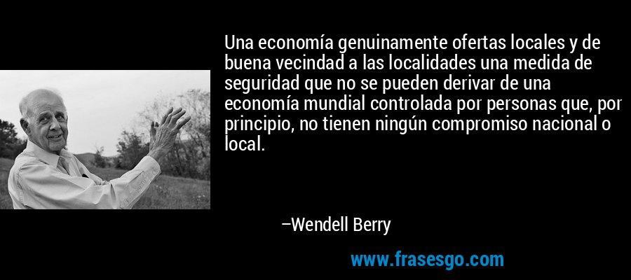 Una economía genuinamente ofertas locales y de buena vecindad a las localidades una medida de seguridad que no se pueden derivar de una economía mundial controlada por personas que, por principio, no tienen ningún compromiso nacional o local. – Wendell Berry