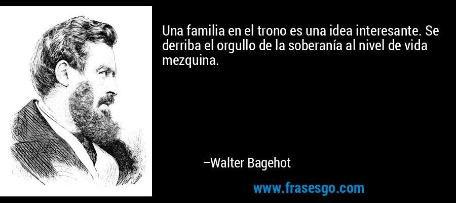 Una familia en el trono es una idea interesante. Se derriba el orgullo de la soberanía al nivel de vida mezquina. – Walter Bagehot
