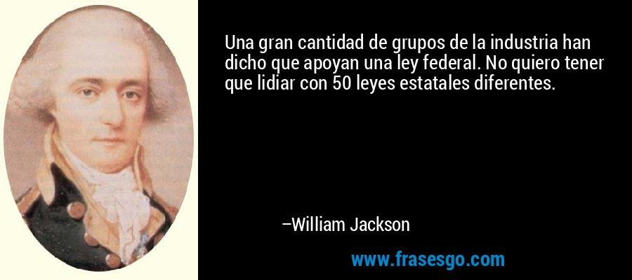 Una gran cantidad de grupos de la industria han dicho que apoyan una ley federal. No quiero tener que lidiar con 50 leyes estatales diferentes. – William Jackson