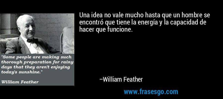 Una idea no vale mucho hasta que un hombre se encontró que tiene la energía y la capacidad de hacer que funcione. – William Feather