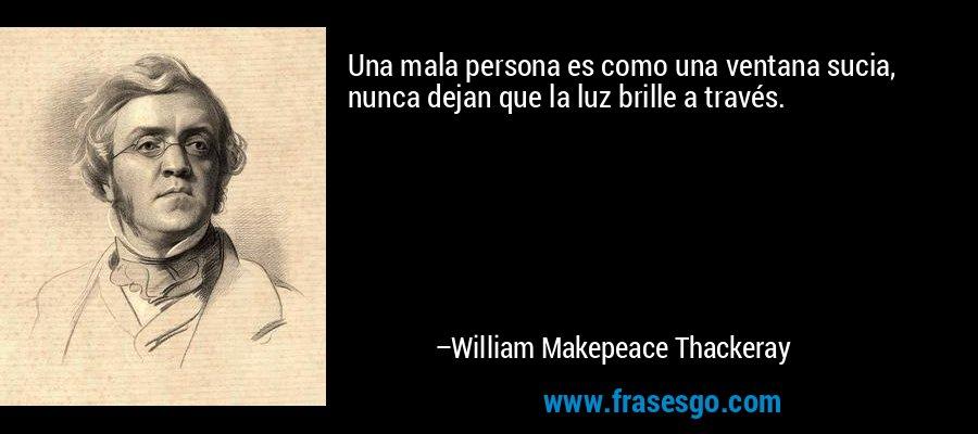 Una mala persona es como una ventana sucia, nunca dejan que la luz brille a través. – William Makepeace Thackeray