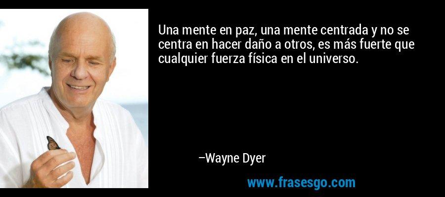 Una mente en paz, una mente centrada y no se centra en hacer daño a otros, es más fuerte que cualquier fuerza física en el universo. – Wayne Dyer