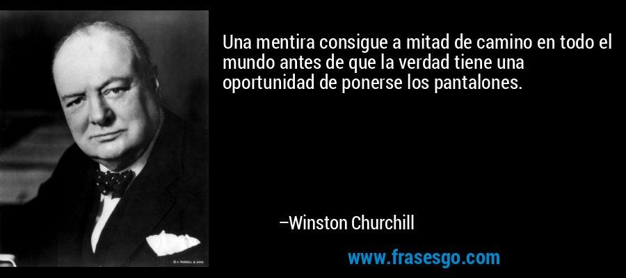 Una mentira consigue a mitad de camino en todo el mundo antes de que la verdad tiene una oportunidad de ponerse los pantalones. – Winston Churchill