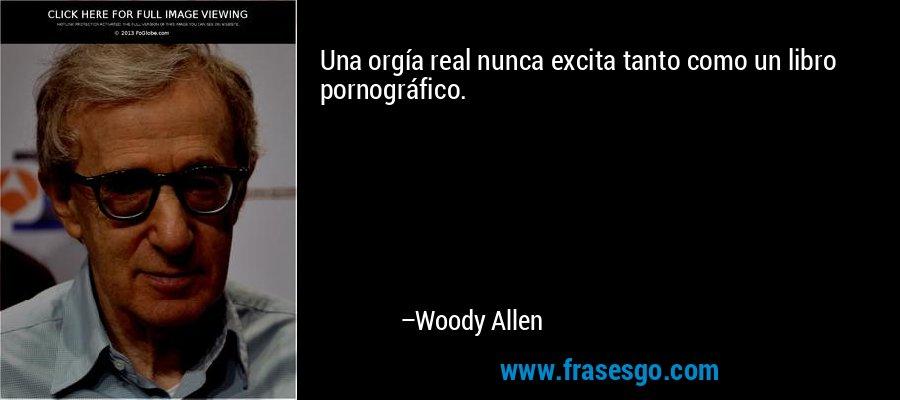Una orgía real nunca excita tanto como un libro pornográfico. – Woody Allen
