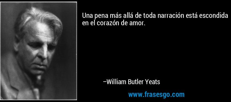 Una pena más allá de toda narración está escondida en el corazón de amor. – William Butler Yeats