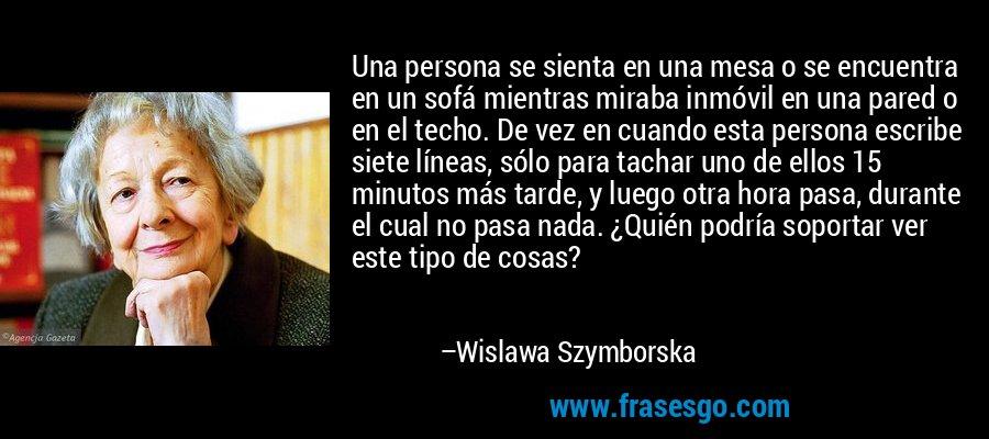 Una persona se sienta en una mesa o se encuentra en un sofá mientras miraba inmóvil en una pared o en el techo. De vez en cuando esta persona escribe siete líneas, sólo para tachar uno de ellos 15 minutos más tarde, y luego otra hora pasa, durante el cual no pasa nada. ¿Quién podría soportar ver este tipo de cosas? – Wislawa Szymborska