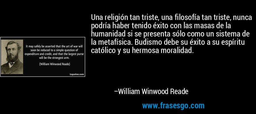 Una religión tan triste, una filosofía tan triste, nunca podría haber tenido éxito con las masas de la humanidad si se presenta sólo como un sistema de la metafísica. Budismo debe su éxito a su espíritu católico y su hermosa moralidad. – William Winwood Reade