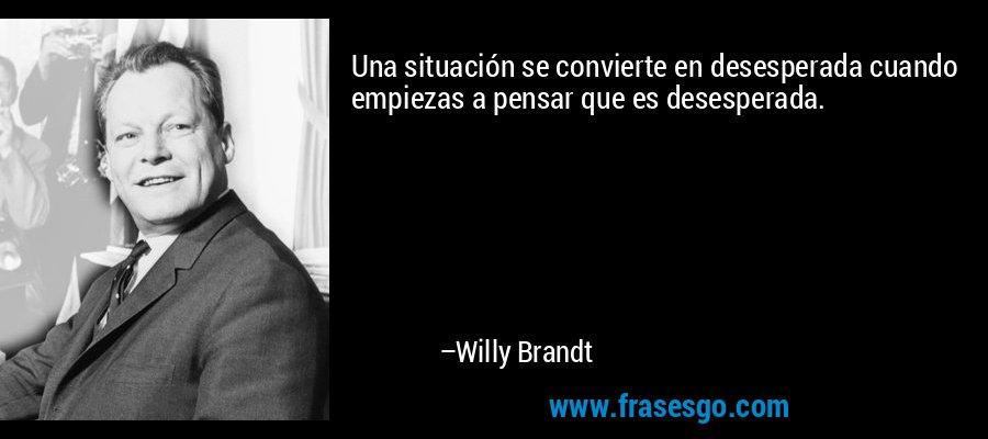 Una situación se convierte en desesperada cuando empiezas a pensar que es desesperada. – Willy Brandt