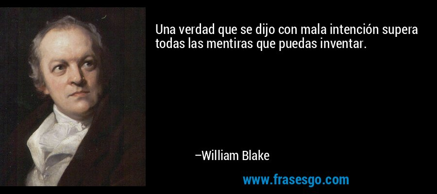 Una verdad que se dijo con mala intención supera todas las mentiras que puedas inventar. – William Blake