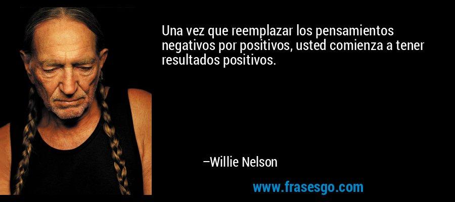 Una vez que reemplazar los pensamientos negativos por positivos, usted comienza a tener resultados positivos. – Willie Nelson
