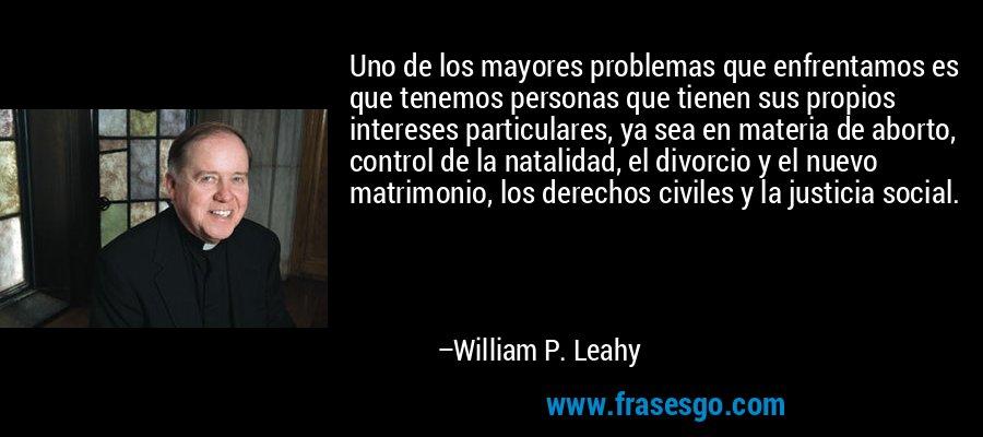 Uno de los mayores problemas que enfrentamos es que tenemos personas que tienen sus propios intereses particulares, ya sea en materia de aborto, control de la natalidad, el divorcio y el nuevo matrimonio, los derechos civiles y la justicia social. – William P. Leahy