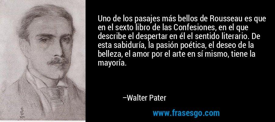 Uno de los pasajes más bellos de Rousseau es que en el sexto libro de las Confesiones, en el que describe el despertar en él el sentido literario. De esta sabiduría, la pasión poética, el deseo de la belleza, el amor por el arte en sí mismo, tiene la mayoría. – Walter Pater