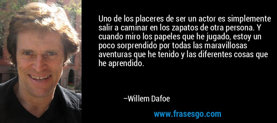 Uno de los placeres de ser un actor es simplemente salir a caminar en los zapatos de otra persona. Y cuando miro los papeles que he jugado, estoy un poco sorprendido por todas las maravillosas aventuras que he tenido y las diferentes cosas que he aprendido. – Willem Dafoe