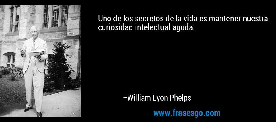 Uno de los secretos de la vida es mantener nuestra curiosidad intelectual aguda. – William Lyon Phelps
