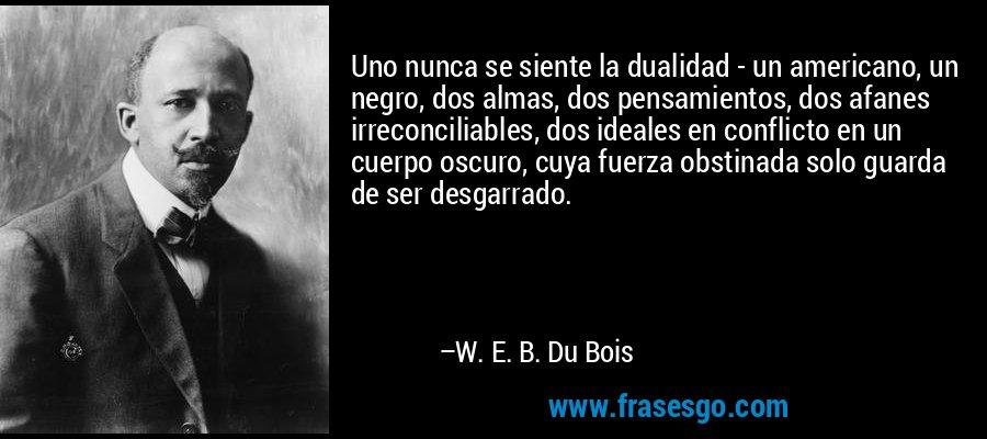 Uno nunca se siente la dualidad - un americano, un negro, dos almas, dos pensamientos, dos afanes irreconciliables, dos ideales en conflicto en un cuerpo oscuro, cuya fuerza obstinada solo guarda de ser desgarrado. – W. E. B. Du Bois